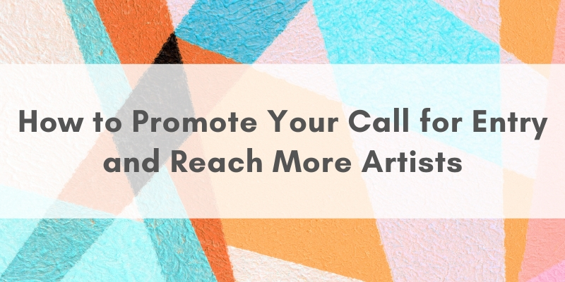 "Blues, oranges, pinks in various shapes in the background with text that reads ""How to Promote Your Call for Entry and Reach More Artists"""