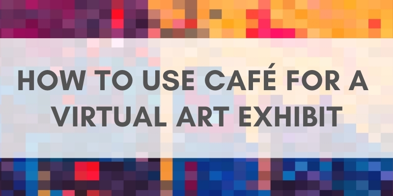 Multicolored background with text that reads: How to Use CaFE for a Virtual Exhibit.